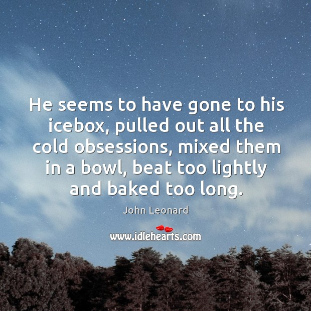 He seems to have gone to his icebox, pulled out all the cold obsessions John Leonard Picture Quote