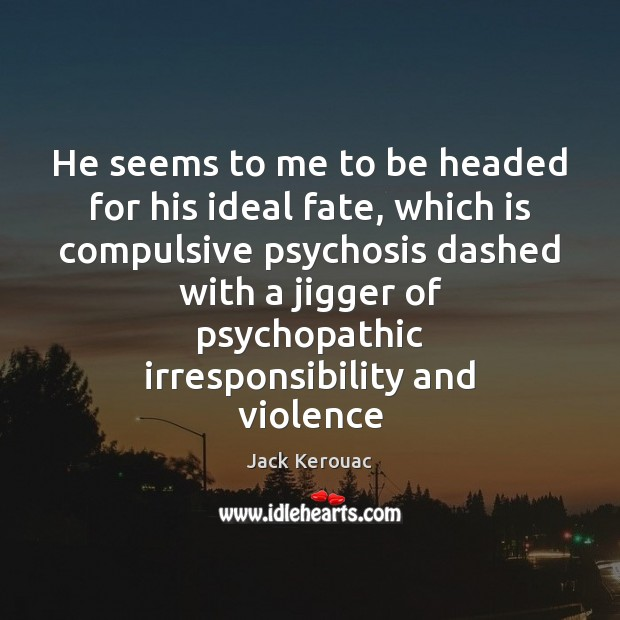 He seems to me to be headed for his ideal fate, which Jack Kerouac Picture Quote