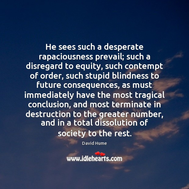 He sees such a desperate rapaciousness prevail; such a disregard to equity, David Hume Picture Quote