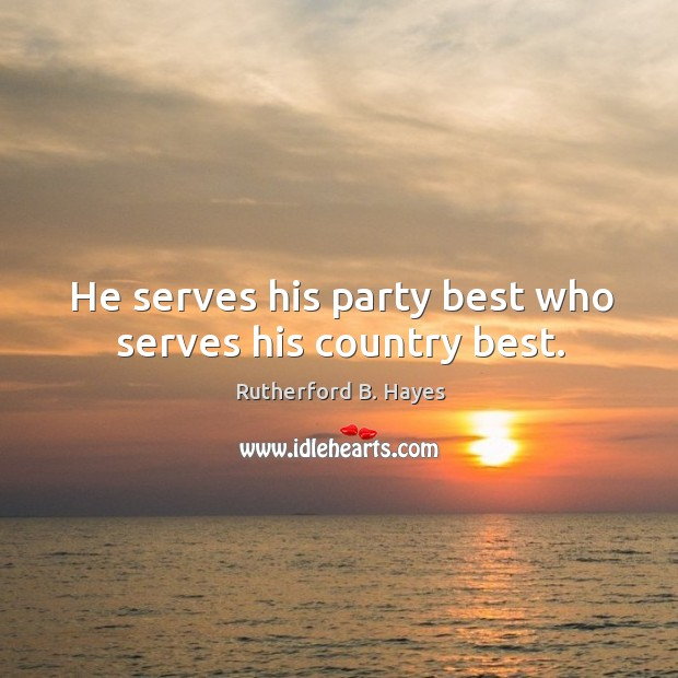 He serves his party best who serves his country best. Rutherford B. Hayes Picture Quote