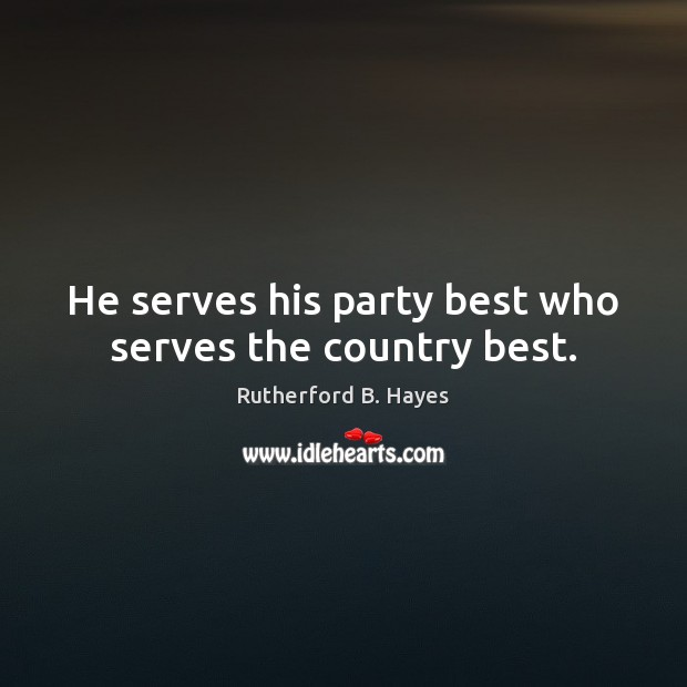 He serves his party best who serves the country best. Rutherford B. Hayes Picture Quote