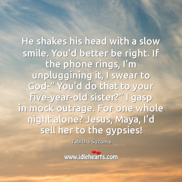 He shakes his head with a slow smile. You'd better be right. Image