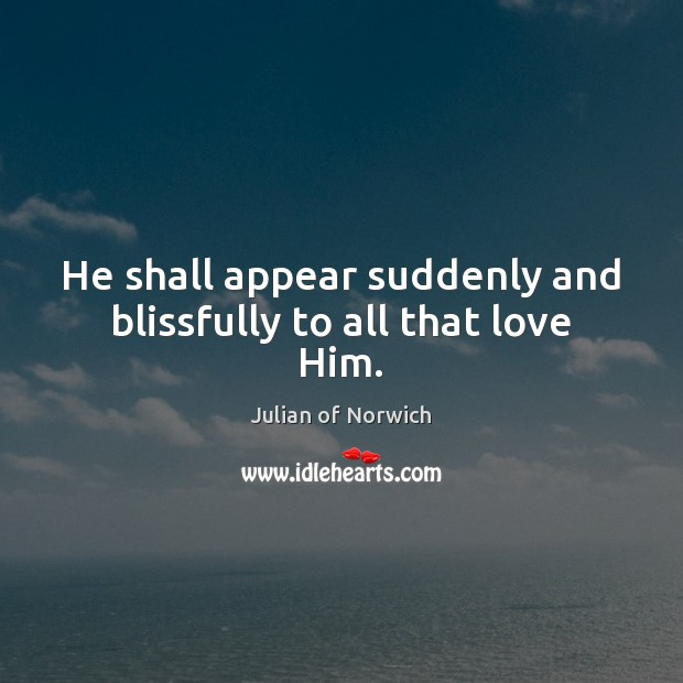 He shall appear suddenly and blissfully to all that love Him. Image