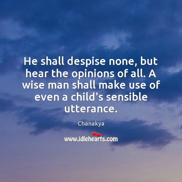 He shall despise none, but hear the opinions of all. A wise Chanakya Picture Quote