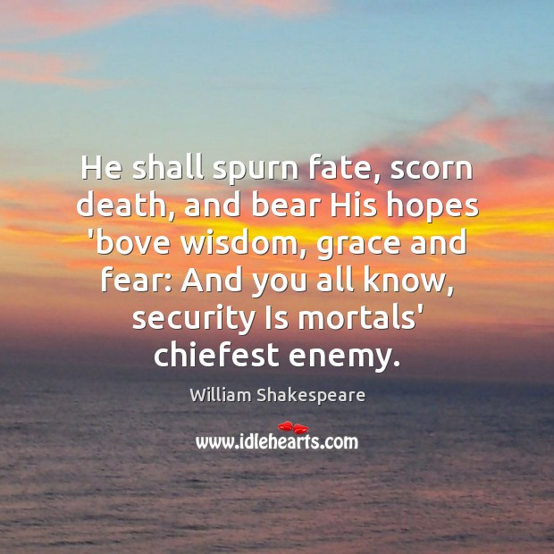 He shall spurn fate, scorn death, and bear His hopes 'bove wisdom, William Shakespeare Picture Quote