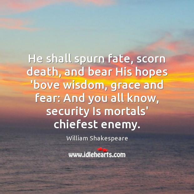 He shall spurn fate, scorn death, and bear His hopes 'bove wisdom, Image