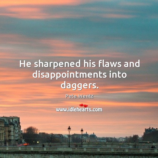 He sharpened his flaws and disappointments into daggers. Image