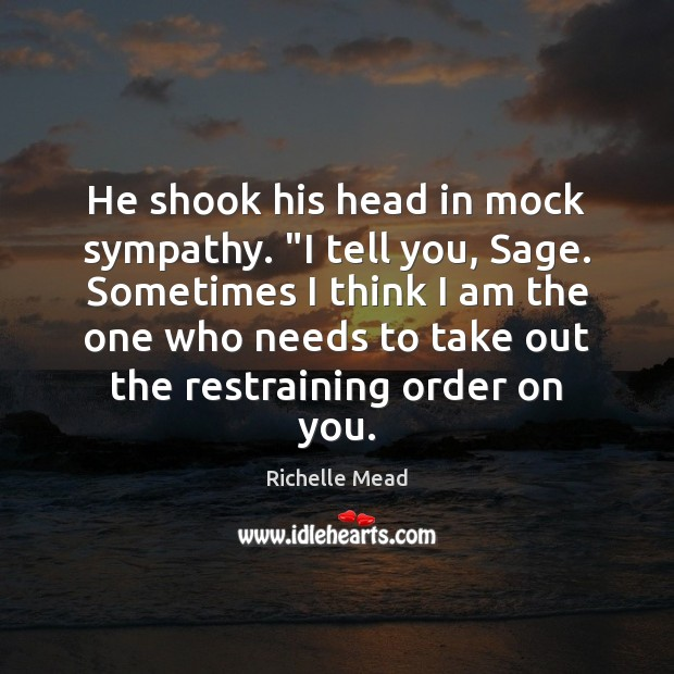 "Image, He shook his head in mock sympathy. ""I tell you, Sage. Sometimes"