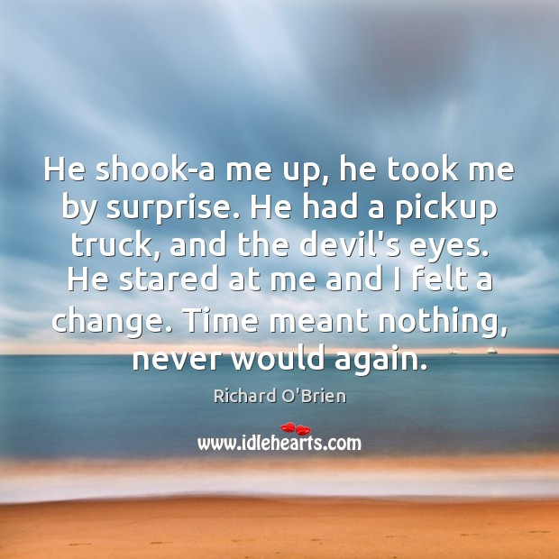 He shook-a me up, he took me by surprise. He had a Richard O'Brien Picture Quote