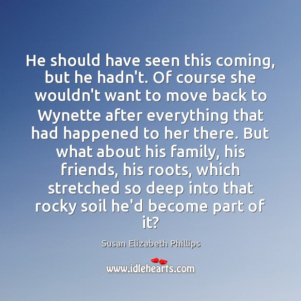 Susan Elizabeth Phillips Picture Quote image saying: He should have seen this coming, but he hadn't. Of course she