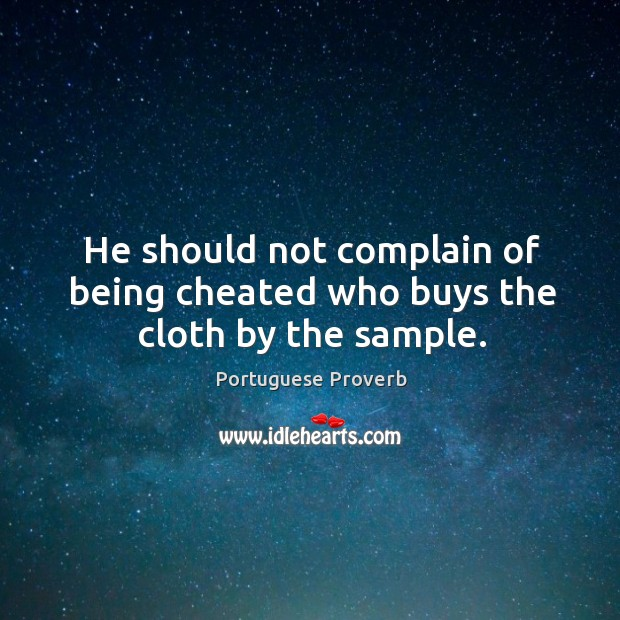 He should not complain of being cheated who buys the cloth by the sample. Image