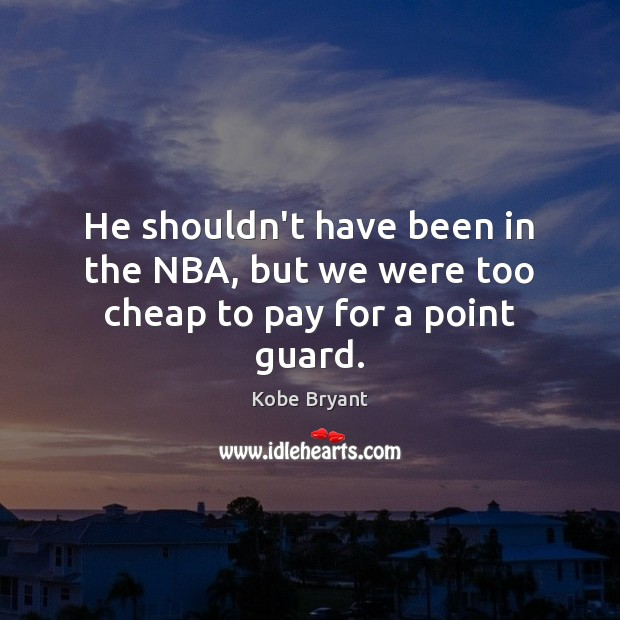 He shouldn't have been in the NBA, but we were too cheap to pay for a point guard. Kobe Bryant Picture Quote