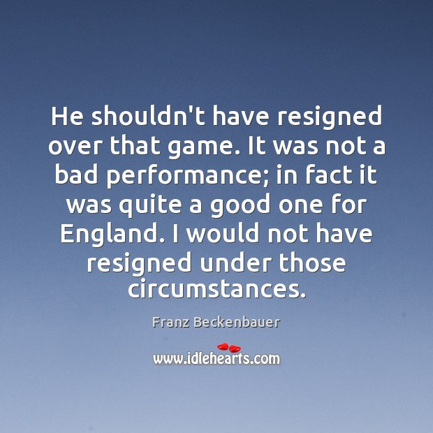 Image, He shouldn't have resigned over that game. It was not a bad
