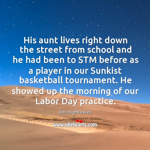 He showed up the morning of our labor day practice. Jim Hightower Picture Quote
