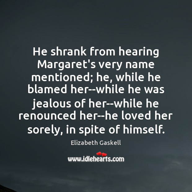 He shrank from hearing Margaret's very name mentioned; he, while he blamed Elizabeth Gaskell Picture Quote