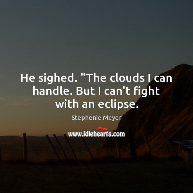 "He sighed. ""The clouds I can handle. But I can't fight with an eclipse. Image"