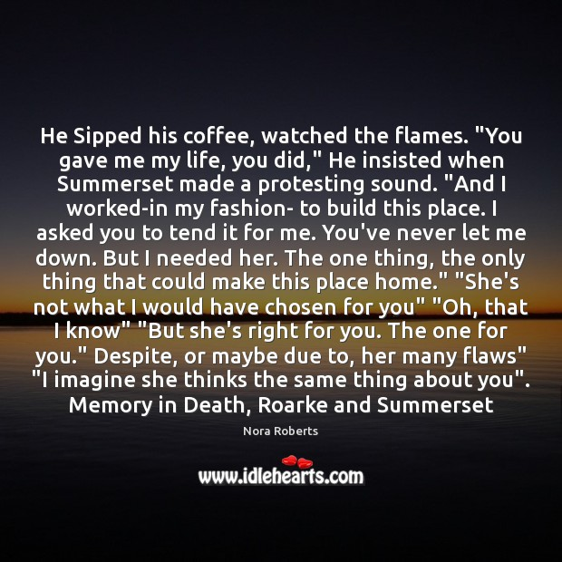 "He Sipped his coffee, watched the flames. ""You gave me my life, Image"