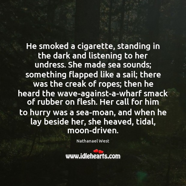 He smoked a cigarette, standing in the dark and listening to her Nathanael West Picture Quote
