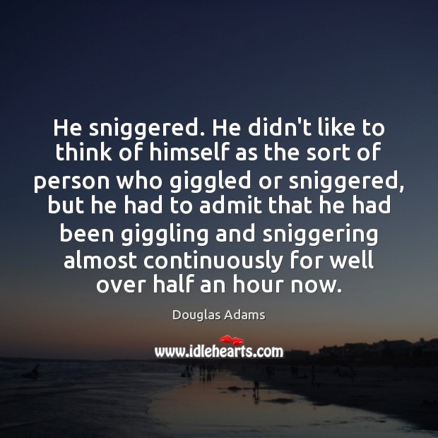 He sniggered. He didn't like to think of himself as the sort Image