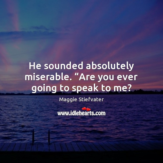 """He sounded absolutely miserable. """"Are you ever going to speak to me? Maggie Stiefvater Picture Quote"""