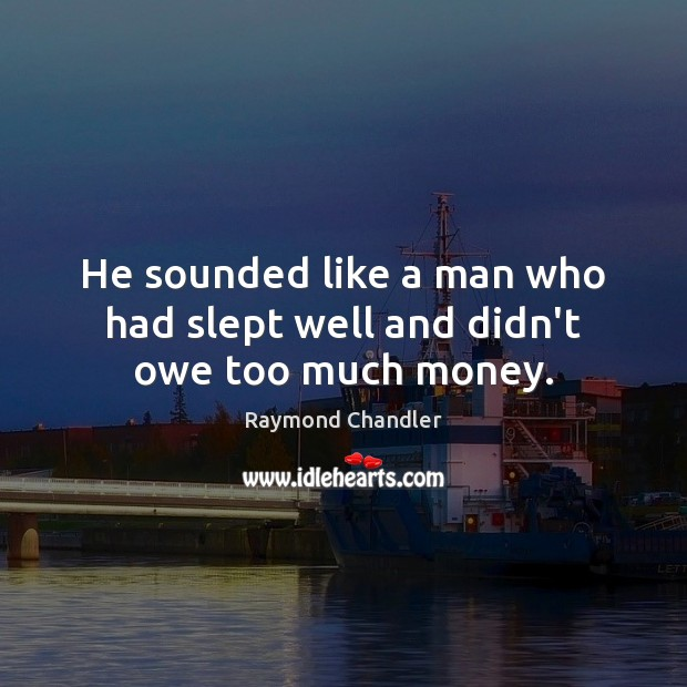 He sounded like a man who had slept well and didn't owe too much money. Raymond Chandler Picture Quote