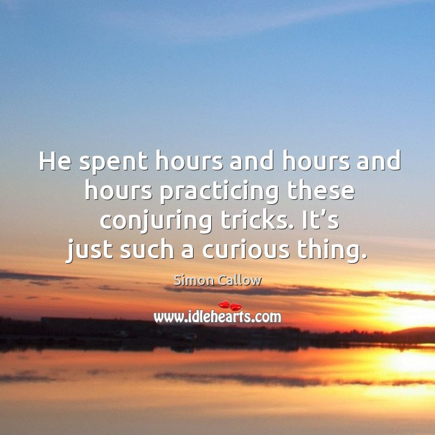 He spent hours and hours and hours practicing these conjuring tricks. It's just such a curious thing. Image