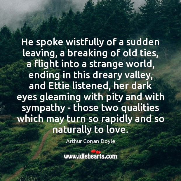 He spoke wistfully of a sudden leaving, a breaking of old ties, Arthur Conan Doyle Picture Quote
