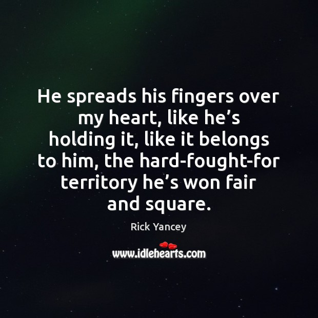 He spreads his fingers over my heart, like he's holding it, Rick Yancey Picture Quote
