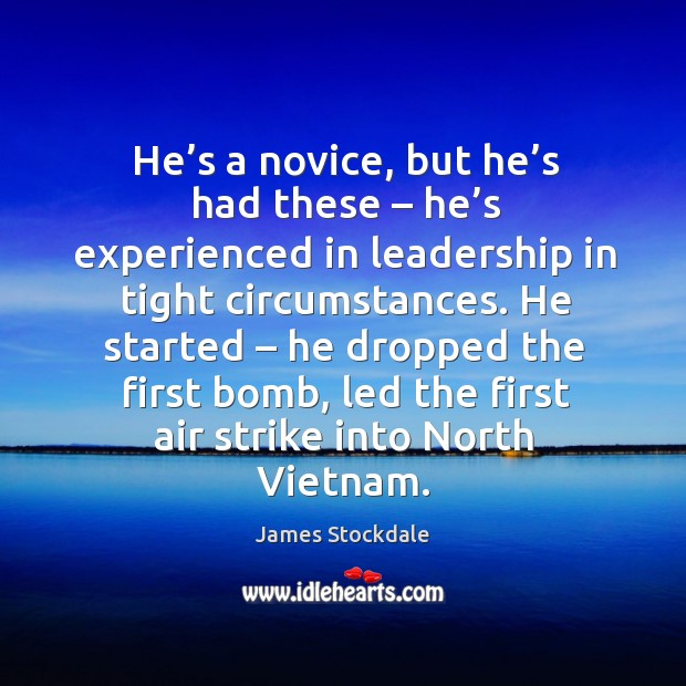 He started – he dropped the first bomb, led the first air strike into north vietnam. James Stockdale Picture Quote