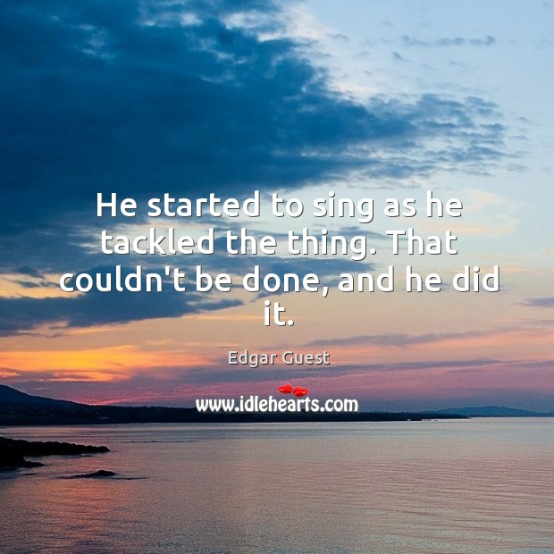 He started to sing as he tackled the thing. That couldn't be done, and he did it. Edgar Guest Picture Quote