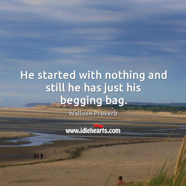He started with nothing and still he has just his begging bag. Walloon Proverbs Image