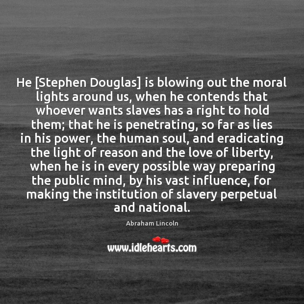 Image, He [Stephen Douglas] is blowing out the moral lights around us, when