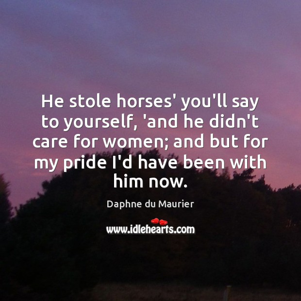 He stole horses' you'll say to yourself, 'and he didn't care for Daphne du Maurier Picture Quote
