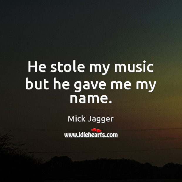 He stole my music but he gave me my name. Mick Jagger Picture Quote