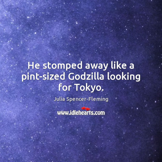 He stomped away like a pint-sized Godzilla looking for Tokyo. Image
