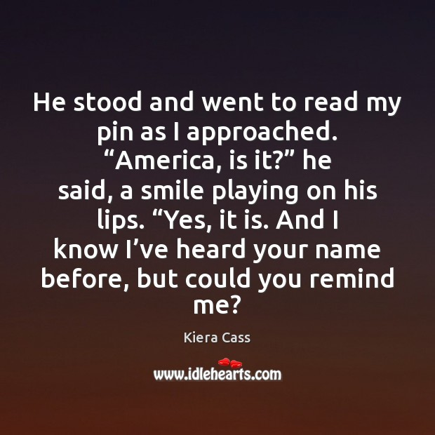 """He stood and went to read my pin as I approached. """"America, Kiera Cass Picture Quote"""