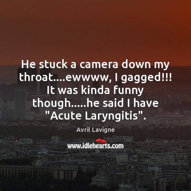 He stuck a camera down my throat….ewwww, I gagged!!! It was Avril Lavigne Picture Quote