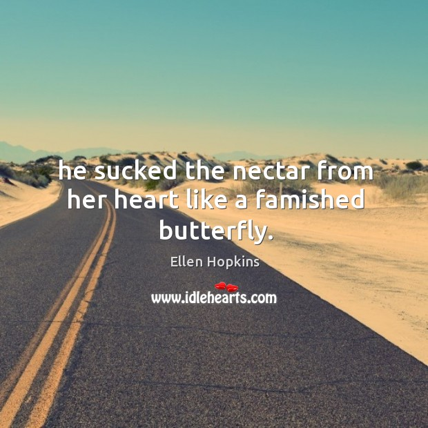 He sucked the nectar from her heart like a famished butterfly. Ellen Hopkins Picture Quote