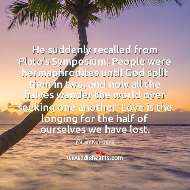 He suddenly recalled from Plato's Symposium: People were hermaphrodites until God split Image