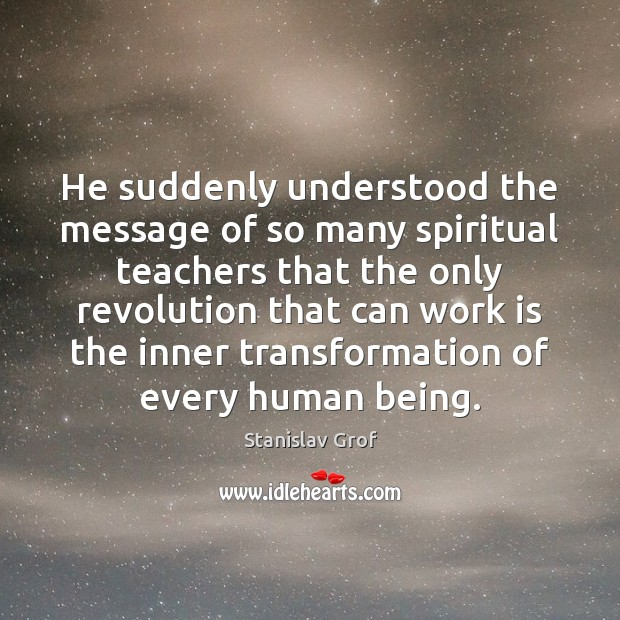 He suddenly understood the message of so many spiritual teachers that the Stanislav Grof Picture Quote