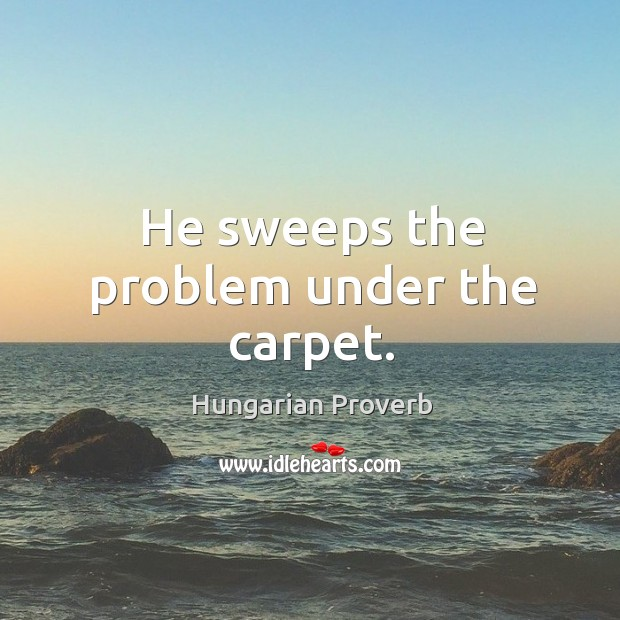 Image, He sweeps the problem under the carpet.