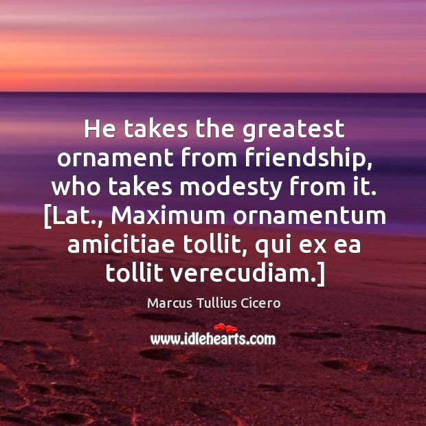 Image, He takes the greatest ornament from friendship, who takes modesty from it. [