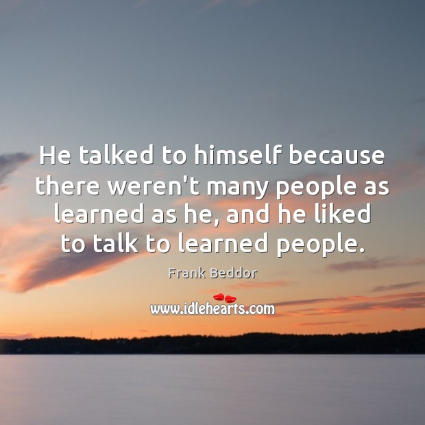 He talked to himself because there weren't many people as learned as Image