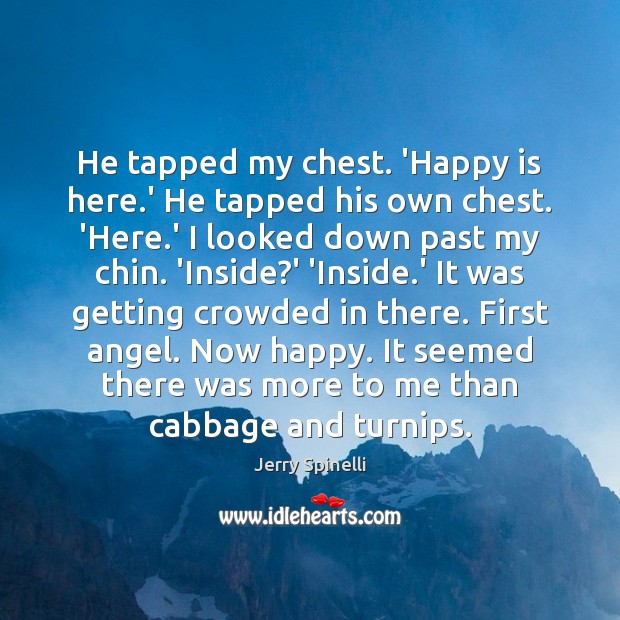 He tapped my chest. 'Happy is here.' He tapped his own Jerry Spinelli Picture Quote