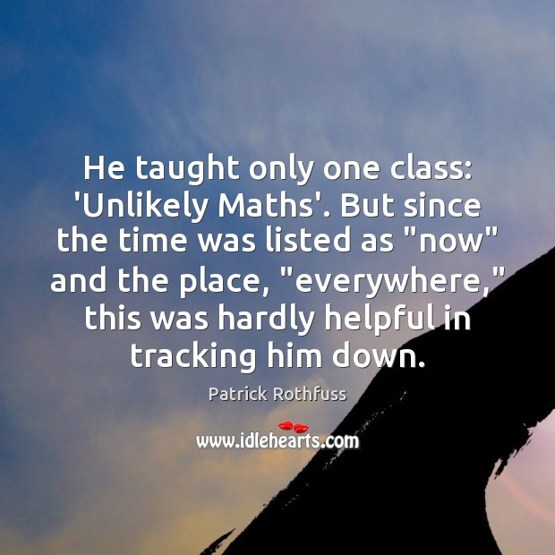 He taught only one class: 'Unlikely Maths'. But since the time was Patrick Rothfuss Picture Quote