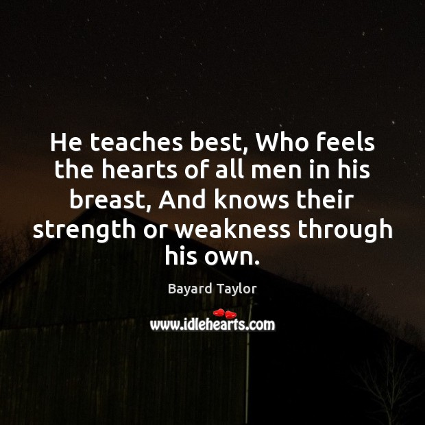 He teaches best, Who feels the hearts of all men in his Bayard Taylor Picture Quote