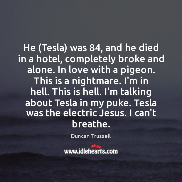 He (Tesla) was 84, and he died in a hotel, completely broke and Image