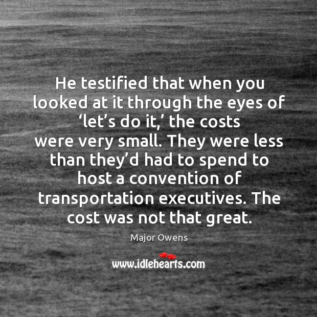 He testified that when you looked at it through the eyes of 'let's do it,' the costs were very small. Major Owens Picture Quote