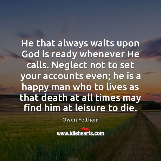 He that always waits upon God is ready whenever He calls. Neglect Owen Feltham Picture Quote