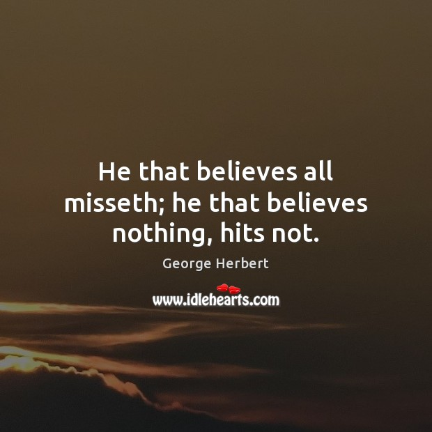 He that believes all misseth; he that believes nothing, hits not. George Herbert Picture Quote